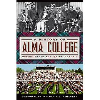 A History of Alma College - Where Plaid and Pride Prevail by Gordon G