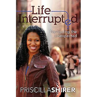 Life Interrupted - Navigating the Unexpected by Priscilla Shirer - 978