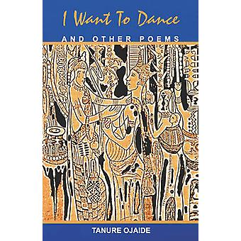 I Want to Dance and Other Poems by Ojaide & Tanure