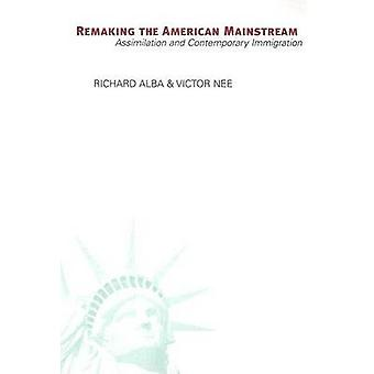 Remaking the American Mainstream  Assimilation and Contemporary Immigration by Richard Alba & Victor Nee