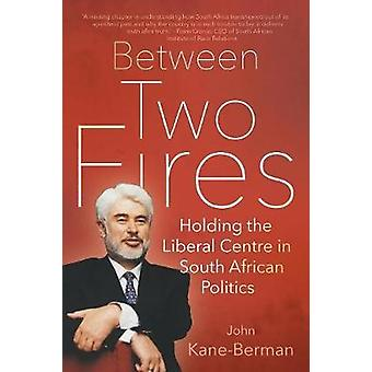 BETWEEN TWO FIRES Holding the Liberal Centre in South African Politics by KaneBerman & John