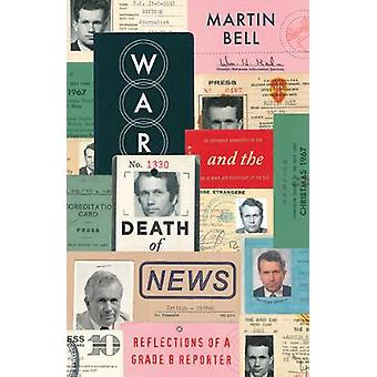 The The War and the Death of News  Reflections of a Grade B Reporter by Martin Bell