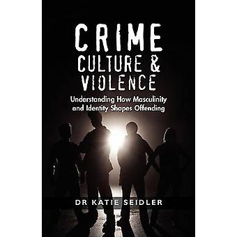 Crime Culture  Violence Understanding How Masculinity and Identity Shapes Offending by Seidler & Katie