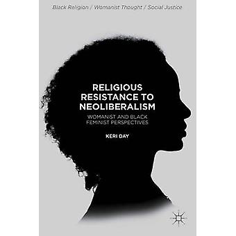 Religious Resistance to Neoliberalism Womanist and Black Feminist Perspectives by Day & Keri