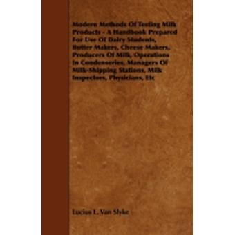 Modern Methods of Testing Milk Products  A Handbook Prepared for Use of Dairy Students Butter Makers Cheese Makers Producers of Milk Operations i by Slyke & Lucius L. Van