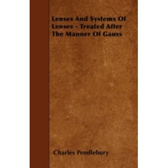 Lenses And Systems Of Lenses  Treated After The Manner Of Gauss by Pendlebury & Charles