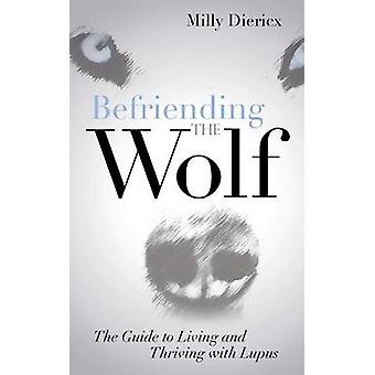Befriending the Wolf The Guide to Living and Thriving with Lupus by Diericx & Milly