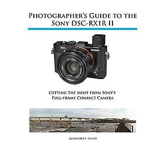 Photographers Guide to the Sony RX1R II by White & Alexander S.
