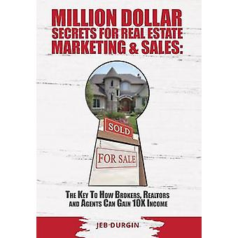 MILLION DOLLAR SECRETS for REAL ESTATE MARKETING and SALES The Key to How Brokers Realtors and Agents Can Gain 10x Income by Durgin & Jeb V