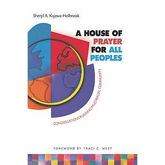 A House of Prayer for All Peoples Congregations Building Multiracial Community by KujawaHolbrook & Sheryl A.