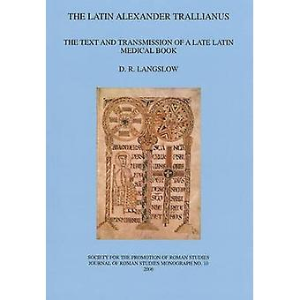 The Latin Alexander Trallianus - The Text and Transmission of a Late L