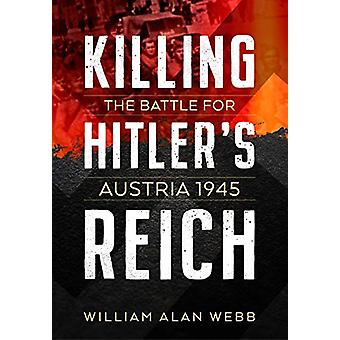 Killing Hitler's Reich - The Battle for Austria 1945 by William Alan W