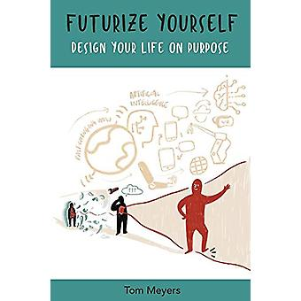 Futurize Yourself - Design your Life on Purpose by Tom Meyers - 978191