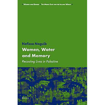 Women - Water and Memory - Recasting Lives in Palestine by Nefissa Nag