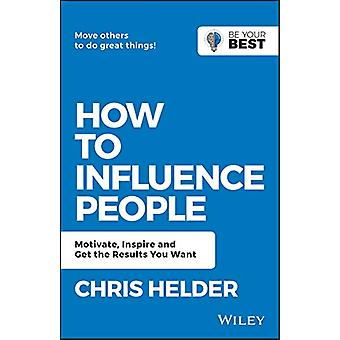 How to Influence People - Motivate - Inspire and Get the Results You W