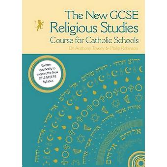 The New GCSE Religious Studies Course for Catholic Schools by Edited by Anthony Towey & Edited by Philip Robinson & Contributions by George Skelton & Contributions by Shelley Victor & Contributions by Duncan MacPherson & Contributions by Ben Gray