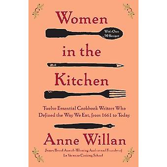 Women in the Kitchen Twelve Essential Cookbook Writers Who Defined the Way We Eat from 1661 to Today