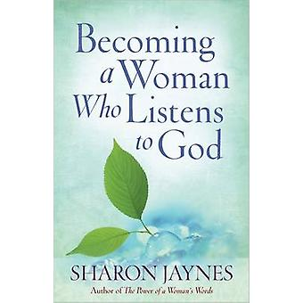 Becoming a Woman Who Listens to God by Sharon Jaynes