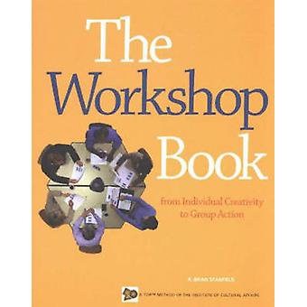 The Workshop Book  From Individual Creativity to Group Action by R Brian Stanfield & The Institue for Cultural Affairs