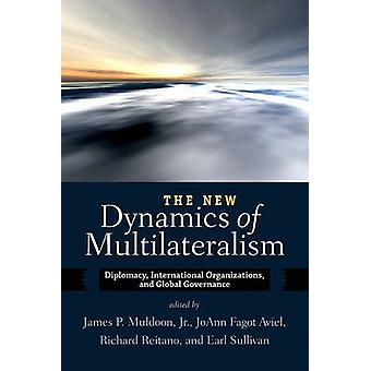 The New Dynamics of Multilateralism  Diplomacy International Organizations and Global Governance by Edited by James P Muldoon & Edited by Joann Fagot Aviel & Edited by Richard Reitano & Edited by Earl Sullivan