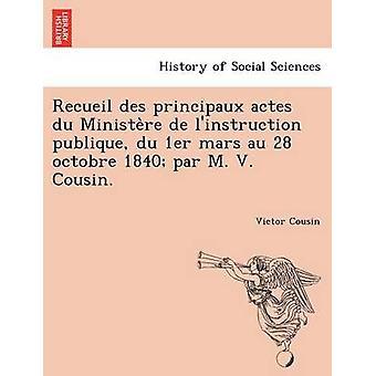 Recueil des principaux actes du Ministere de linstruction publique du 1er mars au 28 octobre 1840 par M. V. Cousin. by Cousin & Victor