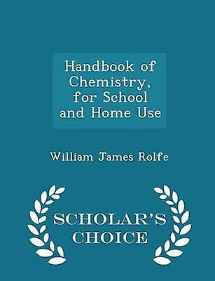 Handbook of Chemistry for School and Home Use  Scholars Choice Edition by Rolfe & William James