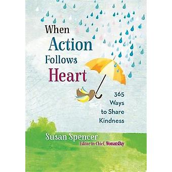 When Action Follows Heart - 365 Ways to Share Kindness by Susan Spence