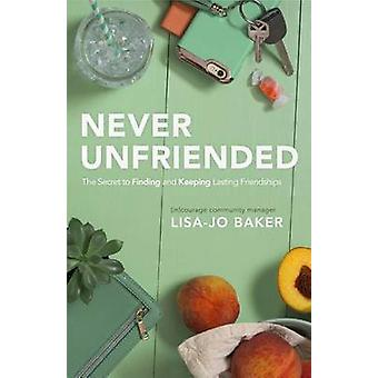 Never Unfriended - The Secret to Finding & Keeping Lasting Friendships
