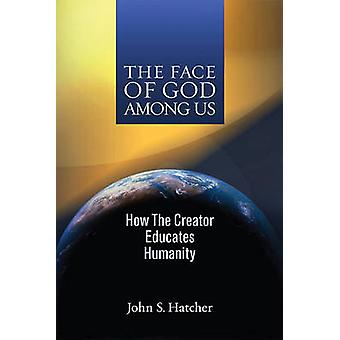 The Face of God Among Us - How the Creator Educates Humanity by John S