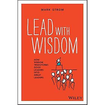 Lead with Wisdom - How Wisdom Transforms Good Leaders into Great Leade