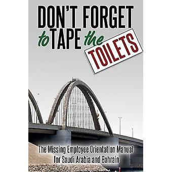Dont Forget to Tape the Toilets The Missing Employee Orientation Manual for Saudi Arabia and Bahrain by Anonymous
