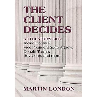The Client Decides A Litigators Life Jackie Onassis Vice President Spiro Agnew Donald Trump Roy Cohn and more by London & Martin