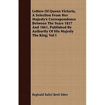Letters Of Queen Victoria A Selection From Her Majestys Correspondence Between The Years 1837 And 1861 Published By Authority Of His Majesty The King Vol I by Esher & Reginald Baliol Brett