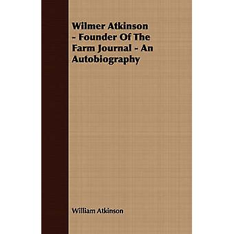 Wilmer Atkinson  Founder Of The Farm Journal  An Autobiography by Atkinson & William