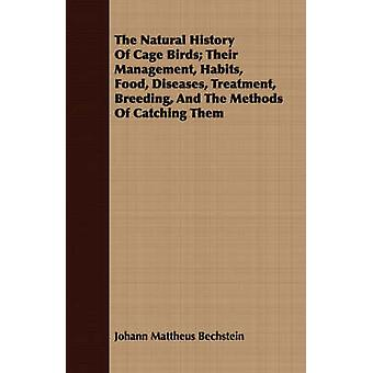 The Natural History Of Cage Birds Their Management Habits Food Diseases Treatment Breeding And The Methods Of Catching Them by Bechstein & Johann Mattheus