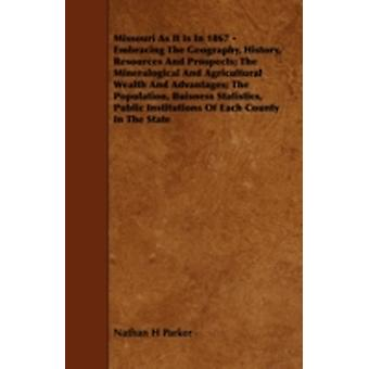 Missouri as It Is in 1867  Embracing the Geography History Resources and Prospects The Mineralogical and Agricultural Wealth and Advantages The P by Parker & Nathan Howe
