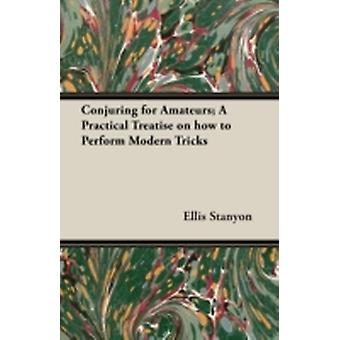 Conjuring for Amateurs A Practical Treatise on How to Perform Modern Tricks by Stanyon & Ellis