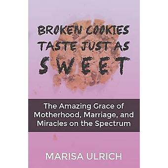 Broken Cookies Taste Just as Sweet The Amazing Grace of Motherhood Marriage and Miracles on the Spectrum by Ulrich & Marisa