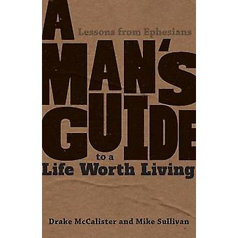 A Mans Guide to a Life Worth Living  Lessons from Ephesians by McCalister & Drake