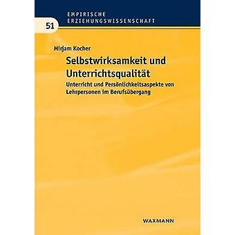 Selbstwirksamkeit und UnterrichtsqualittUnterricht und Persnlichkeitsaspekte von Lehrpersonen im Berufsbergang by Kocher & Mirjam