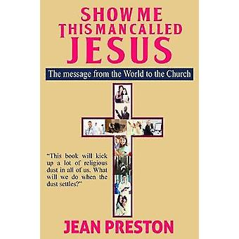Show Me This Man Called Jesus The message from the World to the Church by Preston & Jean