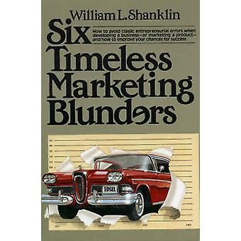 Six Timeless Marketing Blunders by William L. Shanklin - 978066924816