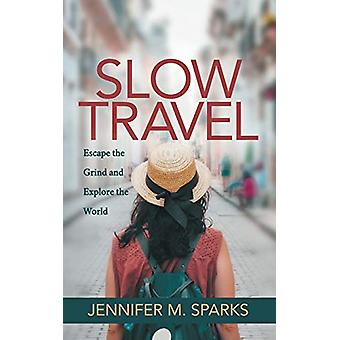 Slow Travel - Escape the Grind and Explore the World by Jennifer M. Sp