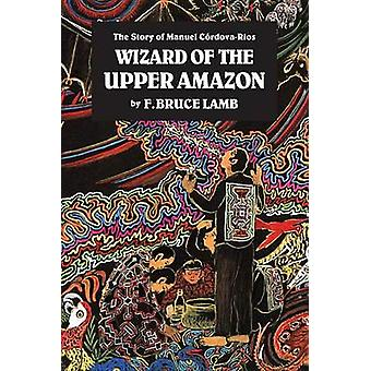 The Wizard of the Upper Amazon - Story of Manuel Cordova Rios (New edi