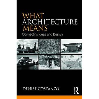 What Architecture Means - Connecting Ideas and Design by Denise Costan
