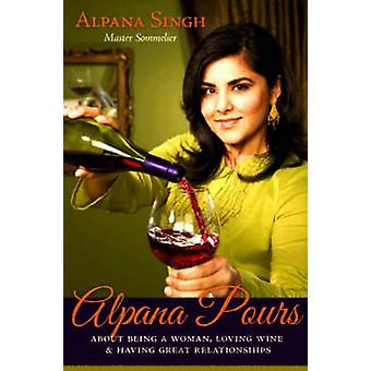 Alpana Pours - About Being a Woman - Loving Wine and Having Great Rela
