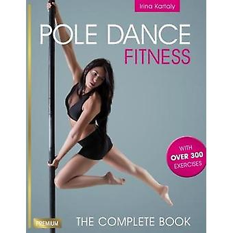 Pole Dance Fitness - The Complete Book by Irina  Kartaly - 97817825512