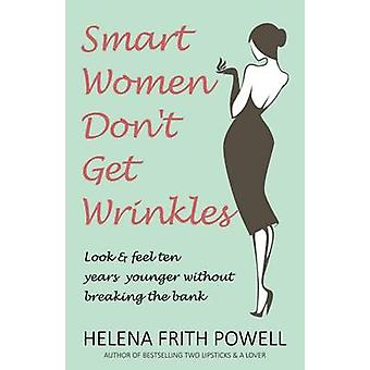 Smart Women Don't Get Wrinkles - Look and Feel Ten Years Younger Witho