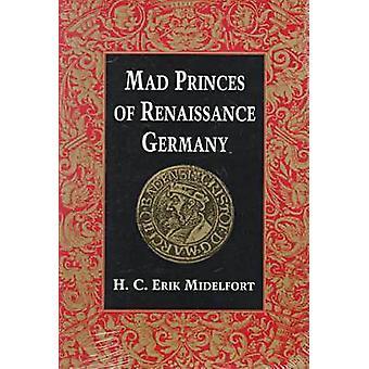 Mad Princes of Renaissance Germany by Midelfort & H C Erik