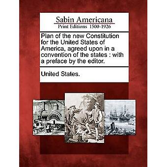 Plan of the New Constitution for the United States of America Agreed Upon in a Convention of the States With a Preface by the Editor. by United States
